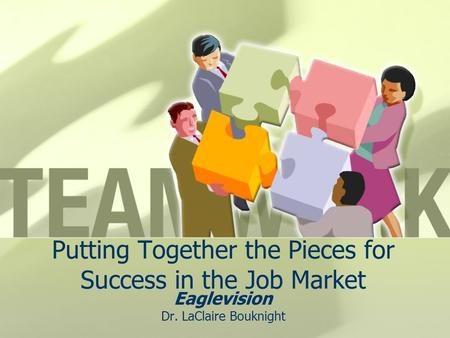 Putting Together the Pieces for Success in the Job Market Eaglevision Dr. LaClaire Bouknight.