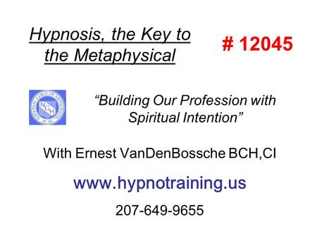 "Hypnosis, the Key to the Metaphysical With Ernest VanDenBossche BCH,CI www.hypnotraining.us 207-649-9655 ""Building Our Profession with Spiritual Intention"""