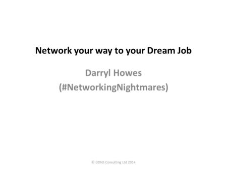Network your way to your Dream Job Darryl Howes (#NetworkingNightmares) © DDNS Consulting Ltd 2014.