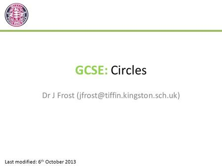 GCSE: Circles Dr J Frost Last modified: 6 th October 2013.