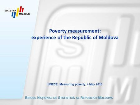 Poverty measurement: experience of the Republic of Moldova UNECE, Measuring poverty, 4 May 2015.