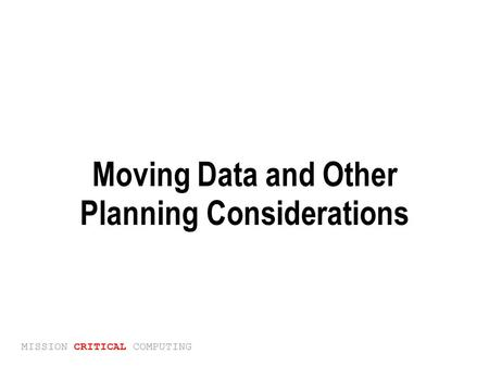MISSION CRITICAL COMPUTING Moving Data and Other Planning Considerations.