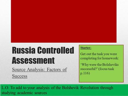 Russia Controlled Assessment Source Analysis: Factors of Success L.O. To add to your analysis of the Bolshevik Revolution through studying academic sources.