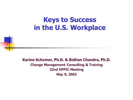 Keys to Success in the U.S. Workplace Karine Schomer, Ph.D. & Bidhan Chandra, Ph.D. Change Management Consulting & Training 22nd EPPIC Meeting May 9, 2002.