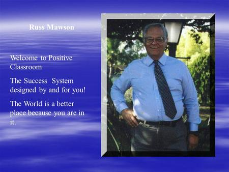 Russ Mawson Welcome to Positive Classroom The Success System designed by and for you! The World is a better place because you are in it.