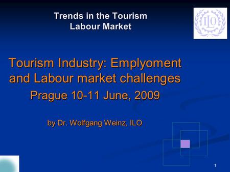 1 Tourism Industry: Emplyoment and Labour market challenges Prague 10-11 June, 2009 by Dr. Wolfgang Weinz, ILO Trends in the Tourism Labour Market.