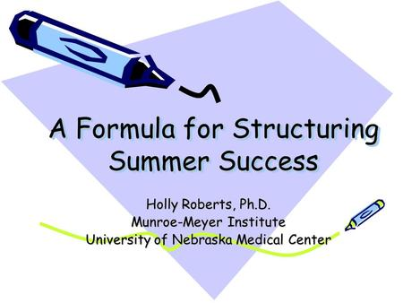 A Formula for Structuring Summer Success Holly Roberts, Ph.D. Munroe-Meyer Institute University of Nebraska Medical Center.