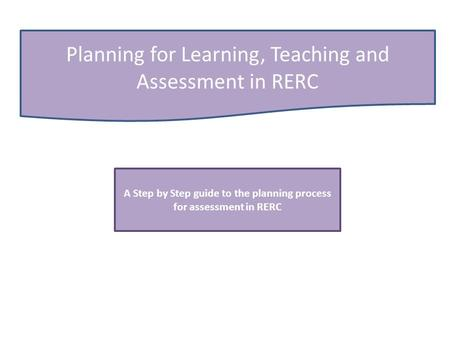 Planning for Learning, Teaching and Assessment in RERC A Step by Step guide to the planning process for assessment in RERC.
