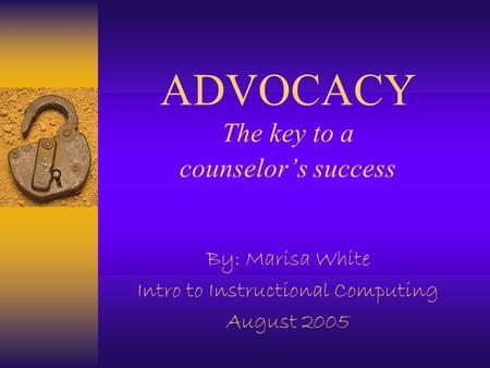 ADVOCACY The key to a counselor's success By: Marisa White Intro to Instructional Computing August 2005.