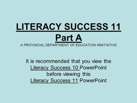 LITERACY SUCCESS 11 Part A A PROVINCIAL DEPARTMENT OF EDUCATION INNITIATIVE It is recommended that you view the Literacy Success 10 PowerPoint before viewing.
