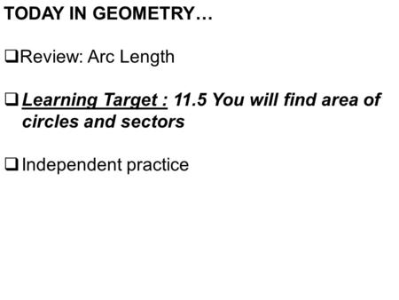 TODAY IN GEOMETRY…  Review: Arc Length  Learning Target : 11.5 You will find area of circles and sectors  Independent practice.
