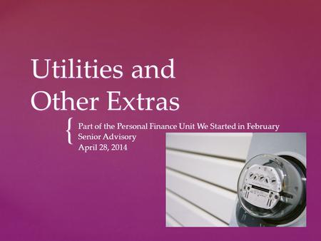 { Utilities and Other Extras Part of the Personal Finance Unit We Started in February Senior Advisory April 28, 2014.