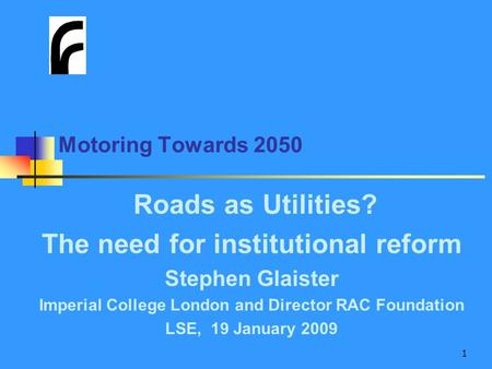 1 Motoring Towards 2050 Roads as Utilities? The need for institutional reform Stephen Glaister Imperial College London and Director RAC Foundation LSE,
