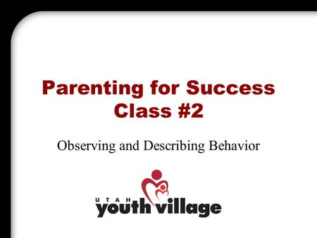 Parenting for Success Class #2 Observing and Describing Behavior.