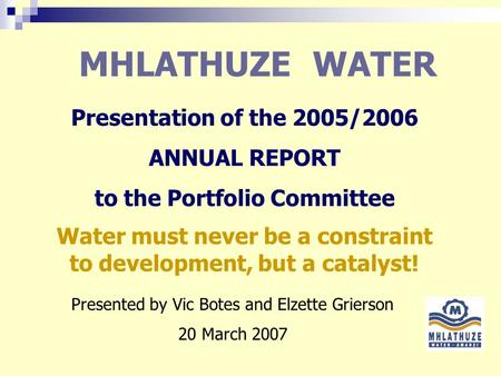 MHLATHUZE WATER Presentation of the 2005/2006 ANNUAL REPORT to the Portfolio Committee Presented by Vic Botes and Elzette Grierson 20 March 2007 Water.