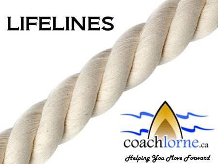"LIFELINES Helping You Move Forward. Coach Lorne LIFELINES SUCCESSFUL LIVING ""90% of success is showing up."" Woody Allen ""Do one thing everyday that scares."