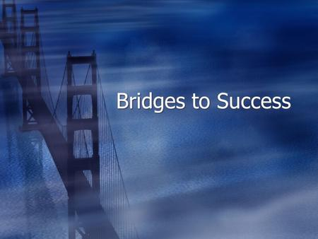 Bridges to Success. The Ultimate Success Formula  Know your outcome  Take massive action  Notice what works and what does not  Change your approach.