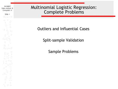 SW388R7 Data Analysis & Computers II Slide 1 Multinomial Logistic Regression: Complete Problems Outliers and Influential Cases Split-sample Validation.