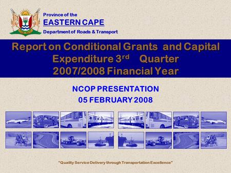 "Province of the EASTERN CAPE Department of Roads & Transport ""Quality Service Delivery through Transportation Excellence"" Report on Conditional Grants."