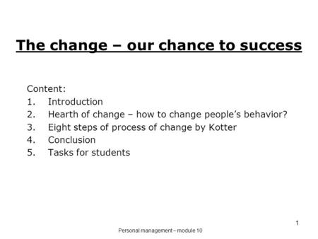 1 The change – our chance to success Content: 1.Introduction 2.Hearth of change – how to change people's behavior? 3.Eight steps of process of change by.