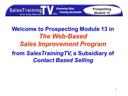 1 Welcome to Prospecting Module 13 in The Web-Based Sales Improvement Program from SalesTrainingTV, a Subsidiary of Contact Based Selling Prospecting Module.