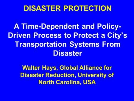 DISASTER PROTECTION A Time-Dependent and Policy- Driven Process to Protect a City's Transportation Systems From Disaster Walter Hays, Global Alliance.