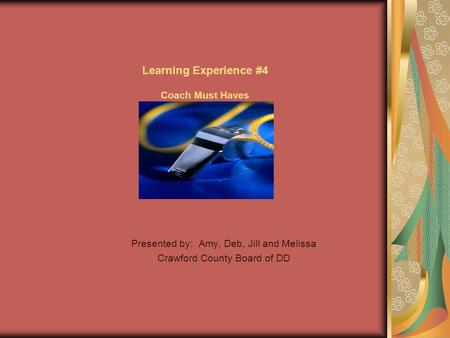 Learning Experience #4 Coach Must Haves Presented by: Amy, Deb, Jill and Melissa Crawford County Board of DD.