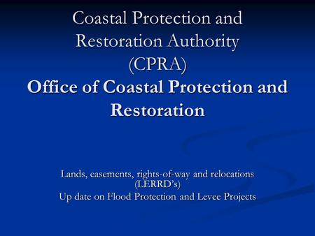 Coastal Protection and Restoration Authority (CPRA) Office of Coastal Protection and Restoration Lands, easements, rights-of-way and relocations (LERRD's)