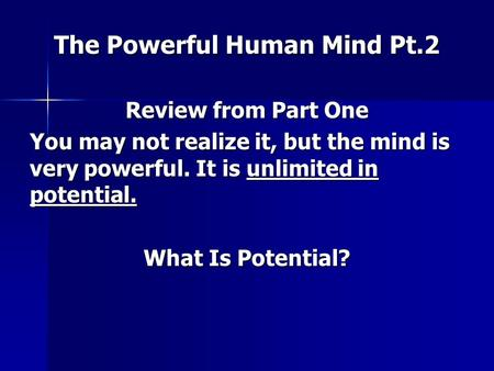 The Powerful Human Mind Pt.2 Review from Part One You may not realize it, but the mind is very powerful. It is unlimited in potential. What Is Potential?