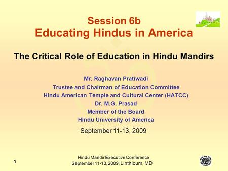  Hindu Mandir Executive Conference September 11-13, 2009, Linthicum, MD 1 Session 6b Educating Hindus in America The Critical Role of Education in Hindu.