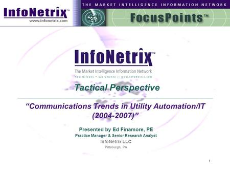 "1 ""Communications Trends in Utility Automation/IT (2004-2007)"" Presented by Ed Finamore, PE Practice Manager & Senior Research Analyst InfoNetrix LLC Pittsburgh,"