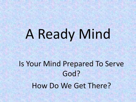 A Ready Mind Is Your Mind Prepared To Serve God? How Do We Get There?