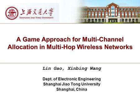 A Game Approach for Multi-Channel Allocation in Multi-Hop Wireless Networks Lin Gao, Xinbing Wang Dept. of Electronic Engineering Shanghai Jiao Tong University.