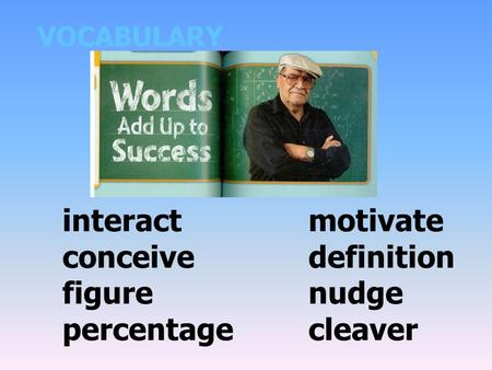 VOCABULARY interactmotivate conceivedefinition figurenudge percentagecleaver.