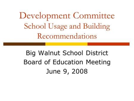 Development Committee School Usage and Building Recommendations Big Walnut School District Board of Education Meeting June 9, 2008.