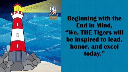 "Beginning with the End in Mind, ""We, THE Tigers will be inspired to lead, honor, and excel today."""