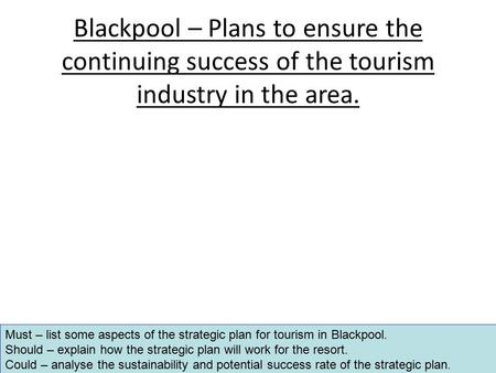 Blackpool – Plans to ensure the continuing success of the tourism industry in the area. Must – list some aspects of the strategic plan for tourism in Blackpool.