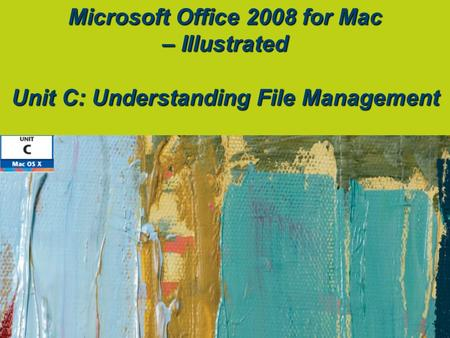 Microsoft Office 2008 for Mac – Illustrated Unit C: Understanding File Management.