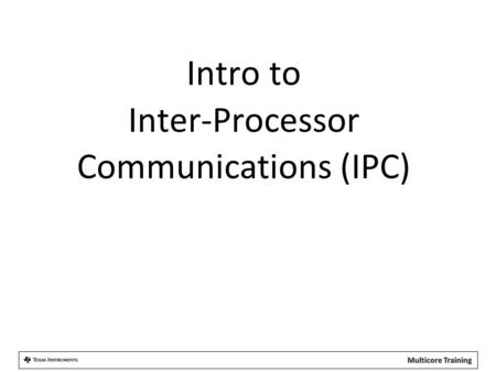 Intro to Inter-Processor Communications (IPC). Agenda  Basic Concepts  IPC Services  Setup and Examples  IPC Transports  For More Information.