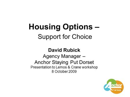 1 Housing Options – Support for Choice David Rubick Agency Manager – Anchor Staying Put Dorset Presentation to Lemos & Crane workshop 8 October 2009.