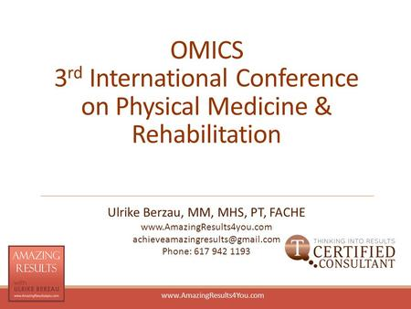 Www.AmazingResults4You.com OMICS 3 rd International Conference on Physical Medicine & Rehabilitation Ulrike Berzau, MM, MHS, PT, FACHE www.AmazingResults4you.com.