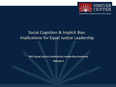 Social Cognition & Implicit Bias: Implications for Equal Justice Leadership WA Equal Justice Community Leadership Academy Retreat 2.