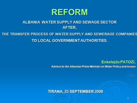 1 REFORM ALBANIA WATER SUPPLY AND SEWAGE SECTOR AFTER, THE TRANSFER PROCESS OF WATER SUPPLY AND SEWERAGE COMPANIES TO LOCAL GOVERNMENT AUTHORITIES. Enkelejda.