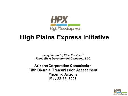 High Plains Express Initiative Jerry Vaninetti, Vice President Trans-Elect Development Company, LLC Arizona Corporation Commission Fifth Biennial Transmission.