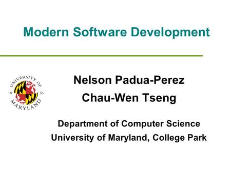 Modern Software Development Nelson Padua-Perez Chau-Wen Tseng Department of Computer Science University of Maryland, College Park.
