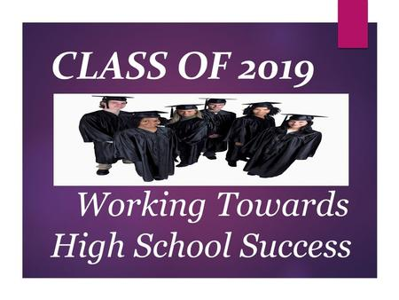 Working Towards High School Success CLASS OF 2019.