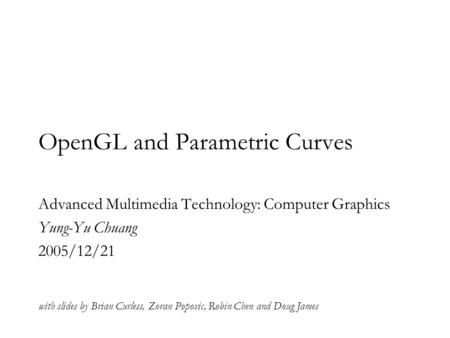 OpenGL and Parametric Curves Advanced Multimedia Technology: Computer Graphics Yung-Yu Chuang 2005/12/21 with slides by Brian Curless, Zoran Popovic, Robin.