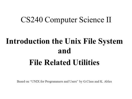 "CS240 Computer Science II Introduction the Unix File System and File Related Utilities Based on ""UNIX for Programmers and Users"" by G.Class and K. Ables."