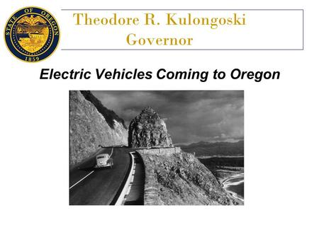 Theodore R. Kulongoski Governor Electric Vehicles Coming to Oregon.