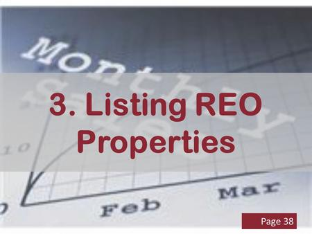 3. Listing REO Properties Page 38. Listing Assignment After foreclosure proceedings completed Asset manager assigns—blast e-mail or assignment E-mail.